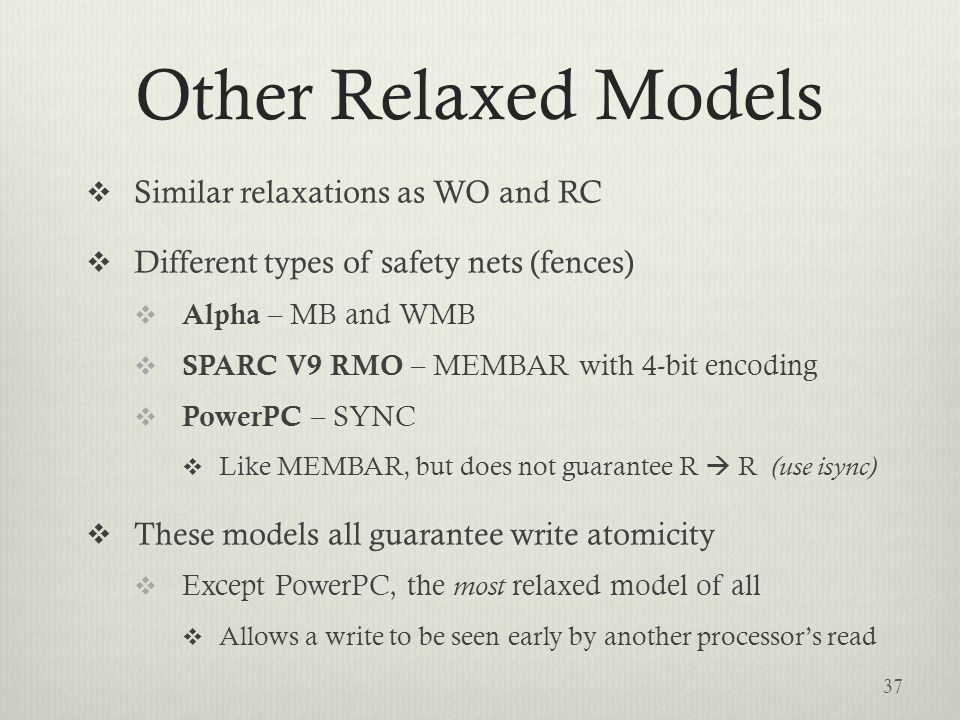Other Relaxed Models  Similar relaxations as WO and RC  Different types of safety nets (fences)  Alpha – MB and WMB  SPARC V9 RMO – MEMBAR with 4-bit encoding  PowerPC – SYNC  Like MEMBAR, but does not guarantee R  R (use isync)  These models all guarantee write atomicity  Except PowerPC, the most relaxed model of all  Allows a write to be seen early by another processor's read 37