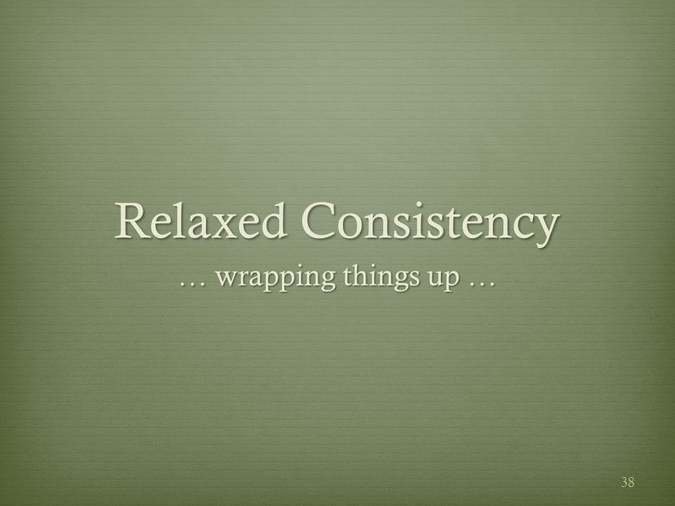 Relaxed Consistency … wrapping things up … 38