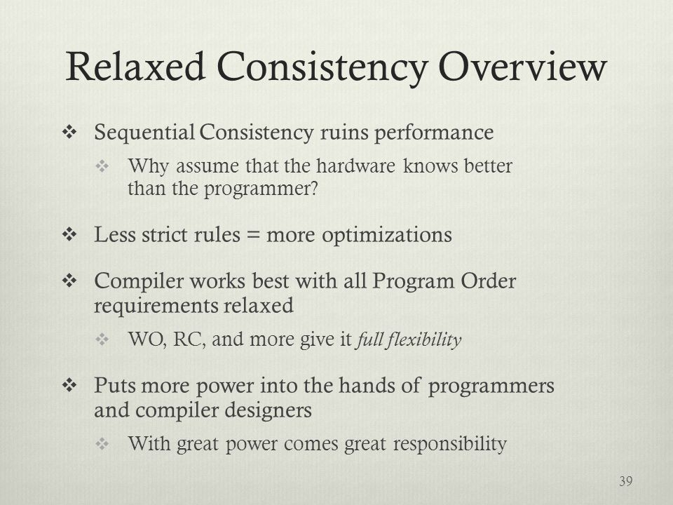 Relaxed Consistency Overview  Sequential Consistency ruins performance  Why assume that the hardware knows better than the programmer.