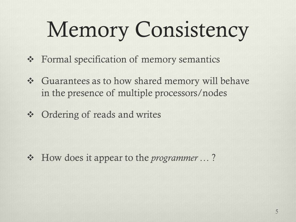 Memory Consistency  Formal specification of memory semantics  Guarantees as to how shared memory will behave in the presence of multiple processors/nodes  Ordering of reads and writes  How does it appear to the programmer … .