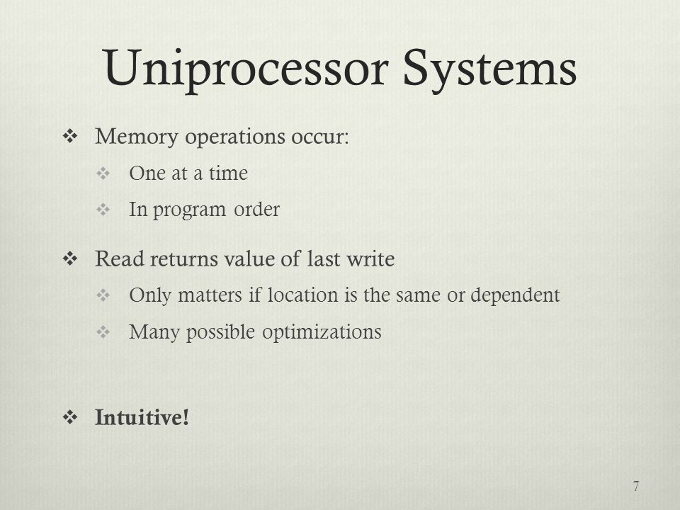 Uniprocessor Systems  Memory operations occur:  One at a time  In program order  Read returns value of last write  Only matters if location is the same or dependent  Many possible optimizations  Intuitive.