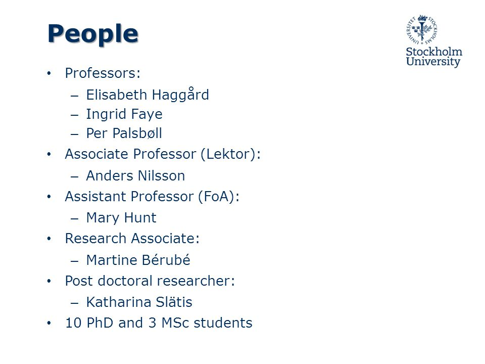 People Professors: – Elisabeth Haggård – Ingrid Faye – Per Palsbøll Associate Professor (Lektor): – Anders Nilsson Assistant Professor (FoA): – Mary Hunt Research Associate: – Martine Bérubé Post doctoral researcher: – Katharina Slätis 10 PhD and 3 MSc students