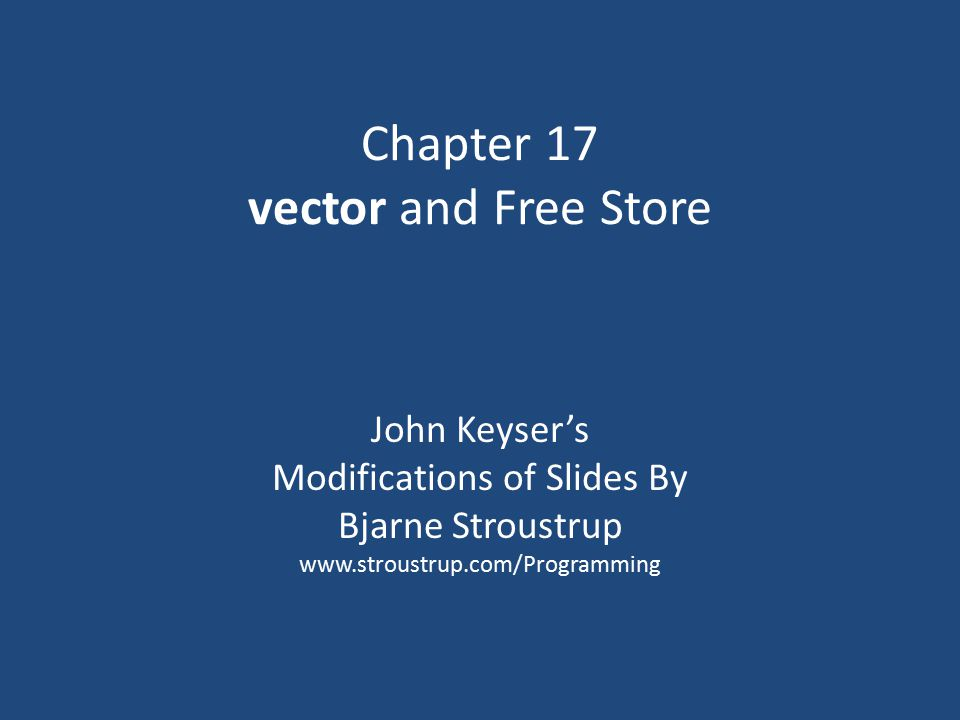 Chapter 17 vector and Free Store John Keyser's Modifications of Slides By Bjarne Stroustrup www.stroustrup.com/Programming