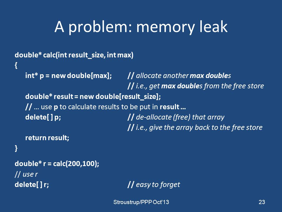 A problem: memory leak double* calc(int result_size, int max) { int* p = new double[max]; // allocate another max doubles // i.e., get max doubles from the free store double* result = new double[result_size]; // … use p to calculate results to be put in result … delete[ ] p;// de-allocate (free) that array // i.e., give the array back to the free store return result; } double* r = calc(200,100); // use r delete[ ] r;// easy to forget 23Stroustrup/PPP Oct 13