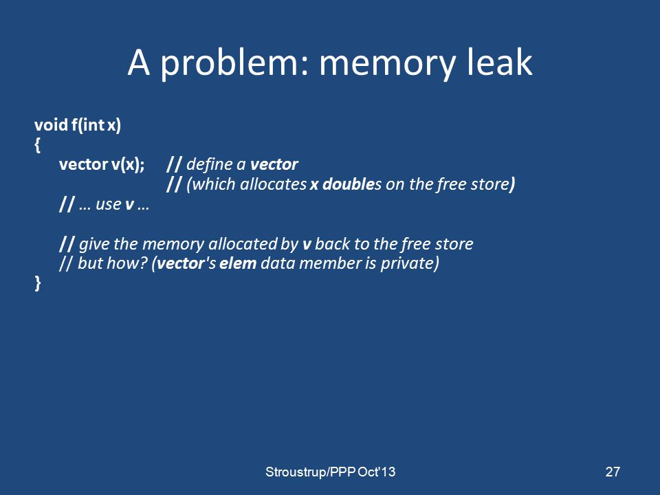 A problem: memory leak void f(int x) { vector v(x);// define a vector // (which allocates x doubles on the free store) // … use v … // give the memory allocated by v back to the free store // but how.