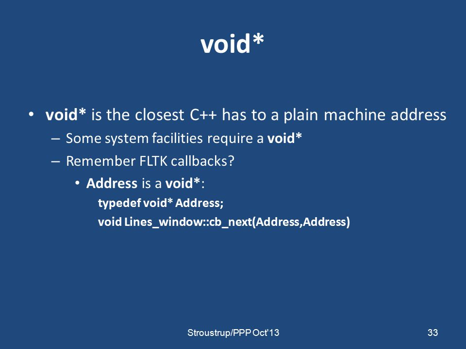 void* void* is the closest C++ has to a plain machine address – Some system facilities require a void* – Remember FLTK callbacks.