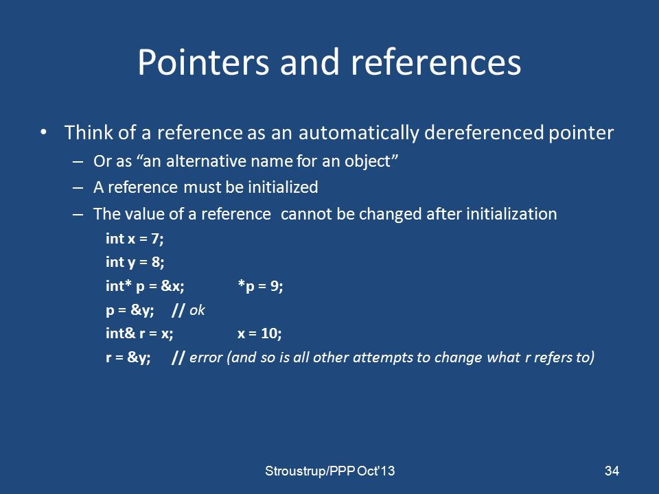 Pointers and references Think of a reference as an automatically dereferenced pointer – Or as an alternative name for an object – A reference must be initialized – The value of a reference cannot be changed after initialization int x = 7; int y = 8; int* p = &x;*p = 9; p = &y;// ok int& r = x;x = 10; r = &y;// error (and so is all other attempts to change what r refers to) 34Stroustrup/PPP Oct 13