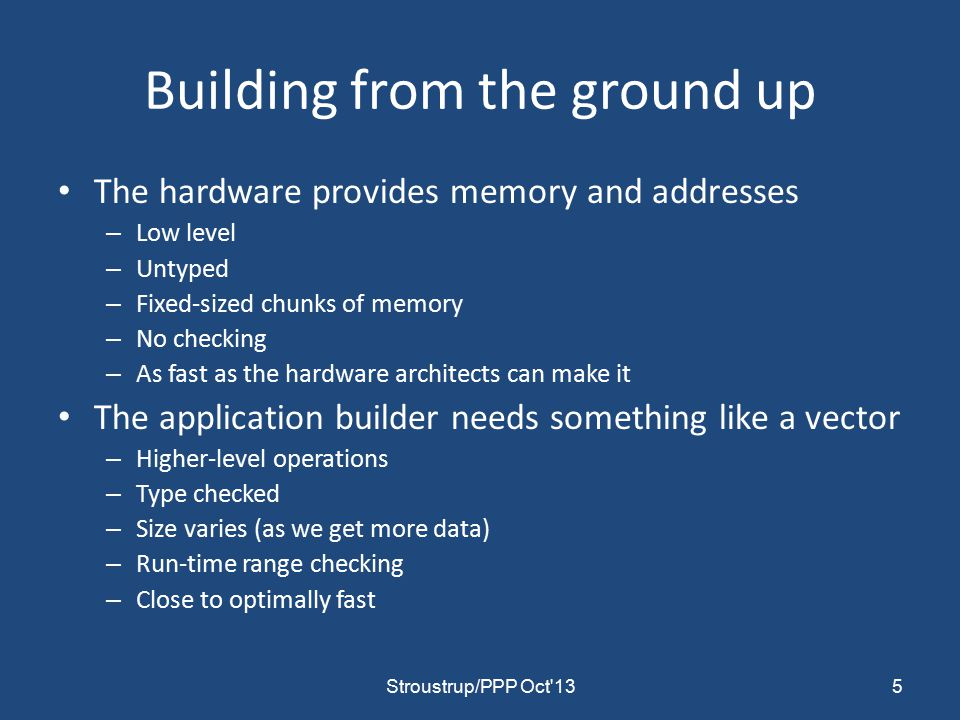 Building from the ground up The hardware provides memory and addresses – Low level – Untyped – Fixed-sized chunks of memory – No checking – As fast as the hardware architects can make it The application builder needs something like a vector – Higher-level operations – Type checked – Size varies (as we get more data) – Run-time range checking – Close to optimally fast 5Stroustrup/PPP Oct 13