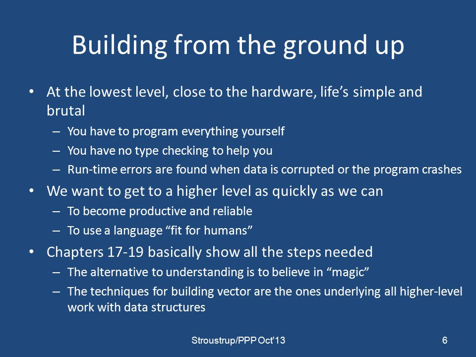 Building from the ground up At the lowest level, close to the hardware, life's simple and brutal – You have to program everything yourself – You have no type checking to help you – Run-time errors are found when data is corrupted or the program crashes We want to get to a higher level as quickly as we can – To become productive and reliable – To use a language fit for humans Chapters 17-19 basically show all the steps needed – The alternative to understanding is to believe in magic – The techniques for building vector are the ones underlying all higher-level work with data structures 6Stroustrup/PPP Oct 13