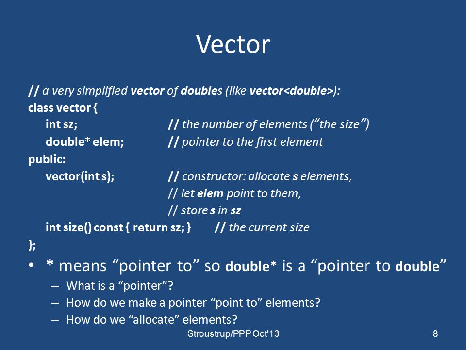 Vector // a very simplified vector of doubles (like vector ): class vector { int sz;// the number of elements ( the size ) double* elem;// pointer to the first element public: vector(int s);// constructor: allocate s elements, // let elem point to them, // store s in sz int size() const { return sz; }// the current size }; * means pointer to so double* is a pointer to double – What is a pointer .