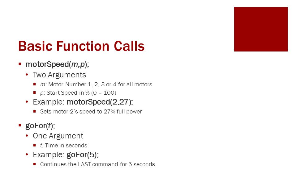 Basic Function Calls  motorSpeed(m,p); Two Arguments  m: Motor Number 1, 2, 3 or 4 for all motors  p: Start Speed in % (0 – 100) Example: motorSpeed(2,27);  Sets motor 2's speed to 27% full power  goFor(t); One Argument  t: Time in seconds Example: goFor(5);  Continues the LAST command for 5 seconds.