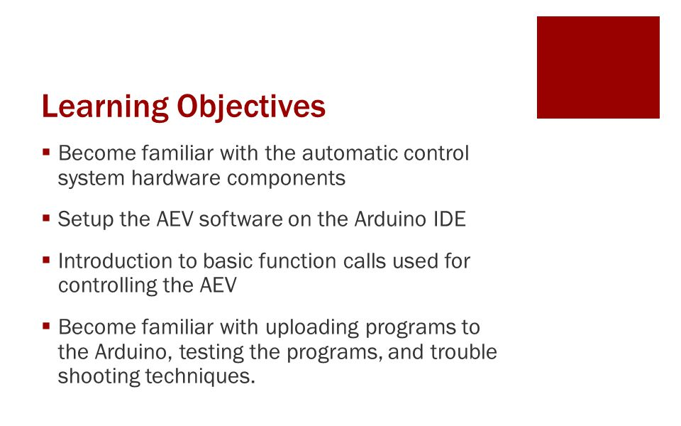 Learning Objectives  Become familiar with the automatic control system hardware components  Setup the AEV software on the Arduino IDE  Introduction to basic function calls used for controlling the AEV  Become familiar with uploading programs to the Arduino, testing the programs, and trouble shooting techniques.