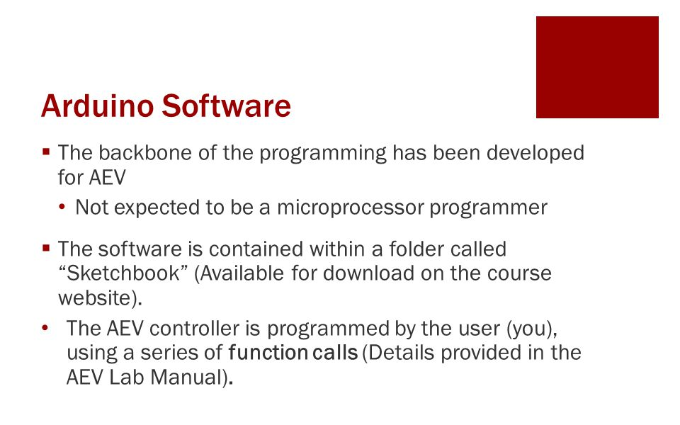Arduino Software  The backbone of the programming has been developed for AEV Not expected to be a microprocessor programmer  The software is contained within a folder called Sketchbook (Available for download on the course website).
