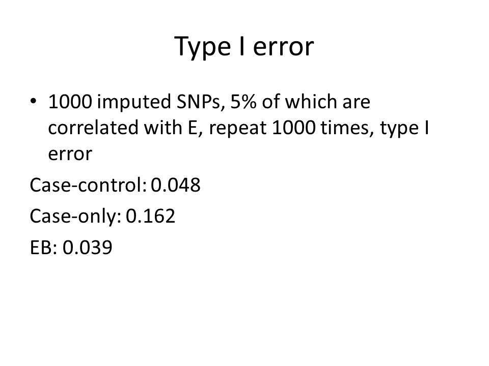 Type I error 1000 imputed SNPs, 5% of which are correlated with E, repeat 1000 times, type I error Case-control: 0.048 Case-only: 0.162 EB: 0.039