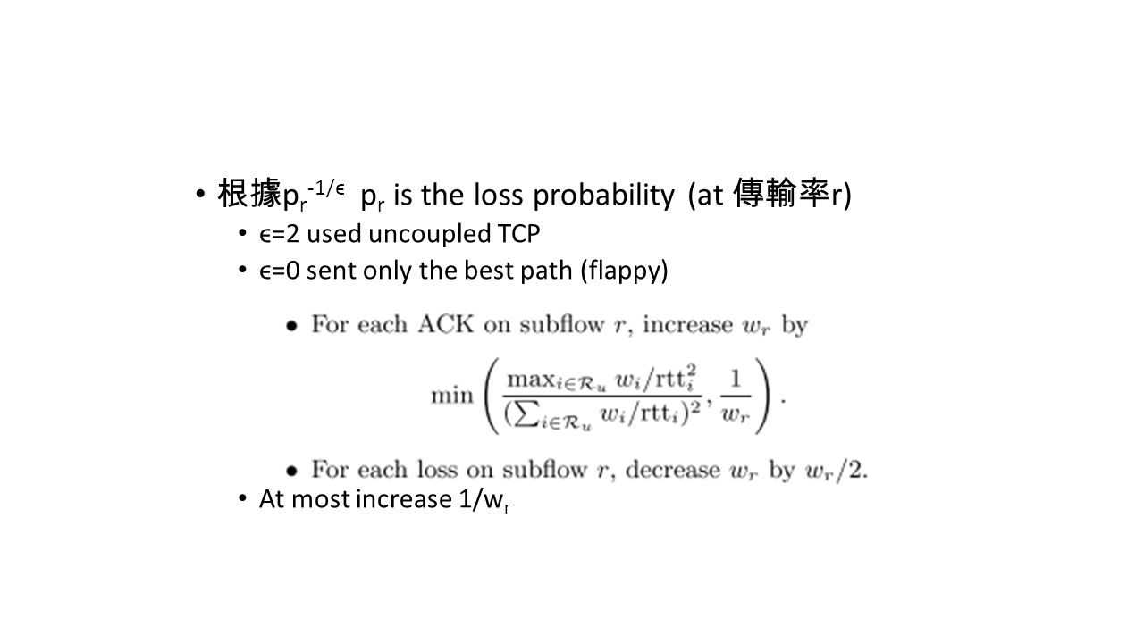 根據 p r -1/ϵ p r is the loss probability (at 傳輸率 r) ϵ=2 used uncoupled TCP ϵ=0 sent only the best path (flappy) At most increase 1/w r