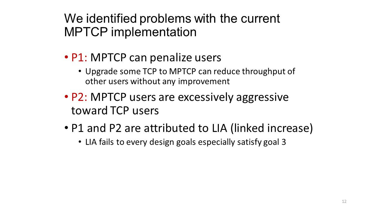 We identified problems with the current MPTCP implementation P1: MPTCP can penalize users Upgrade some TCP to MPTCP can reduce throughput of other users without any improvement P2: MPTCP users are excessively aggressive toward TCP users P1 and P2 are attributed to LIA (linked increase) LIA fails to every design goals especially satisfy goal 3 12