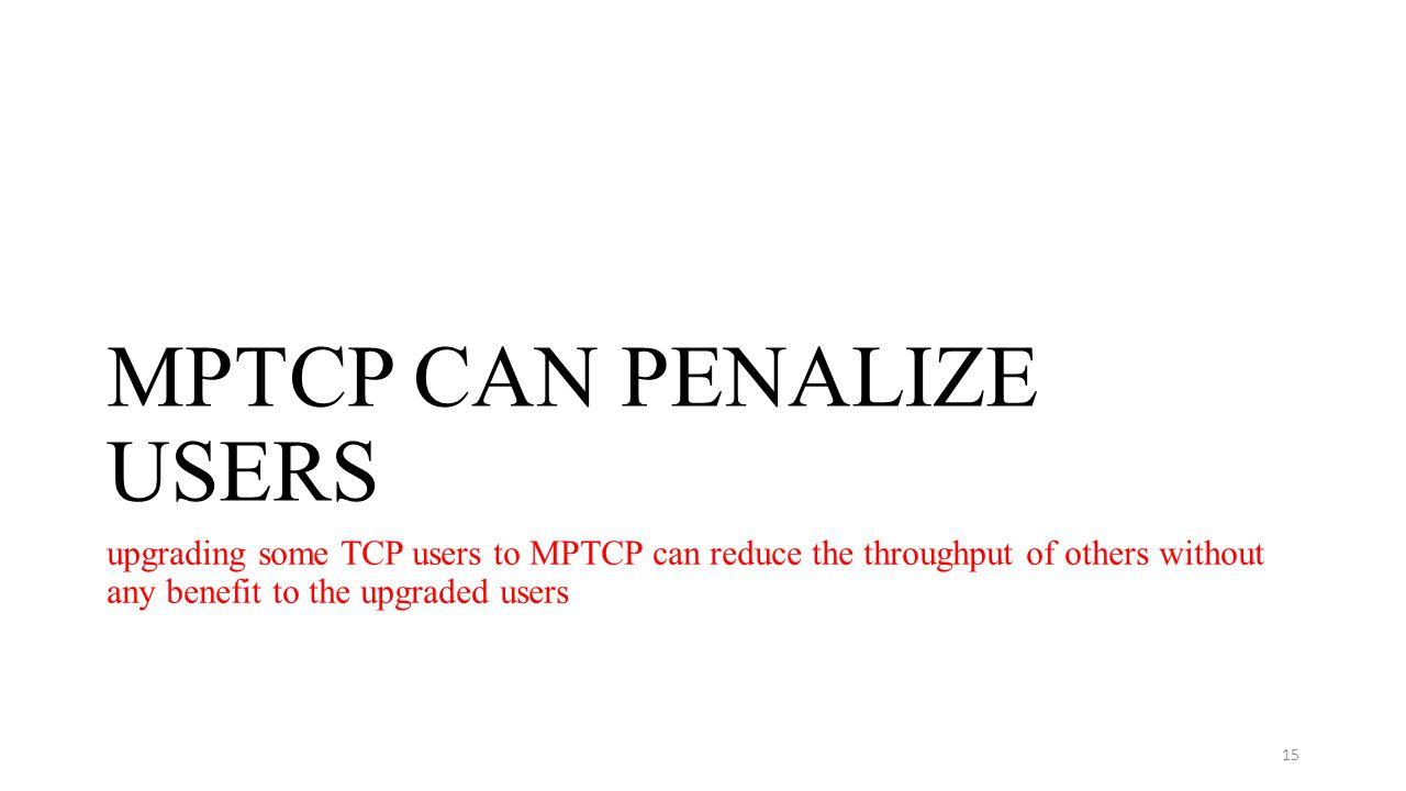 MPTCP CAN PENALIZE USERS upgrading some TCP users to MPTCP can reduce the throughput of others without any benefit to the upgraded users 15