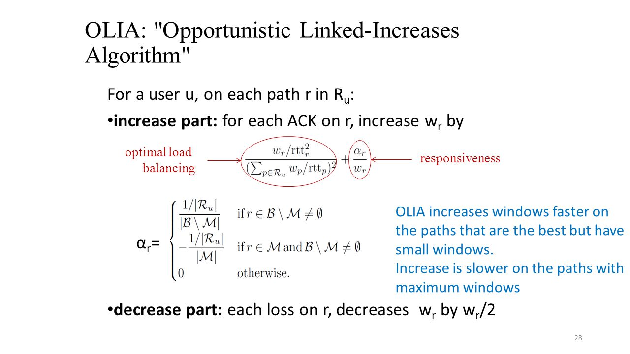 OLIA: Opportunistic Linked-Increases Algorithm For a user u, on each path r in R u : increase part: for each ACK on r, increase w r by α r = decrease part: each loss on r, decreases w r by w r /2 28 optimal load balancing responsiveness OLIA increases windows faster on the paths that are the best but have small windows.