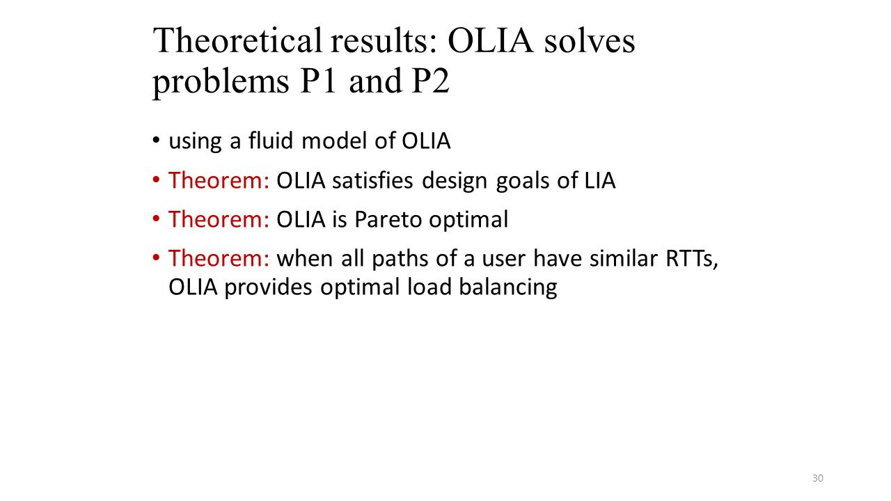 Theoretical results: OLIA solves problems P1 and P2 using a fluid model of OLIA Theorem: OLIA satisfies design goals of LIA Theorem: OLIA is Pareto optimal Theorem: when all paths of a user have similar RTTs, OLIA provides optimal load balancing 30