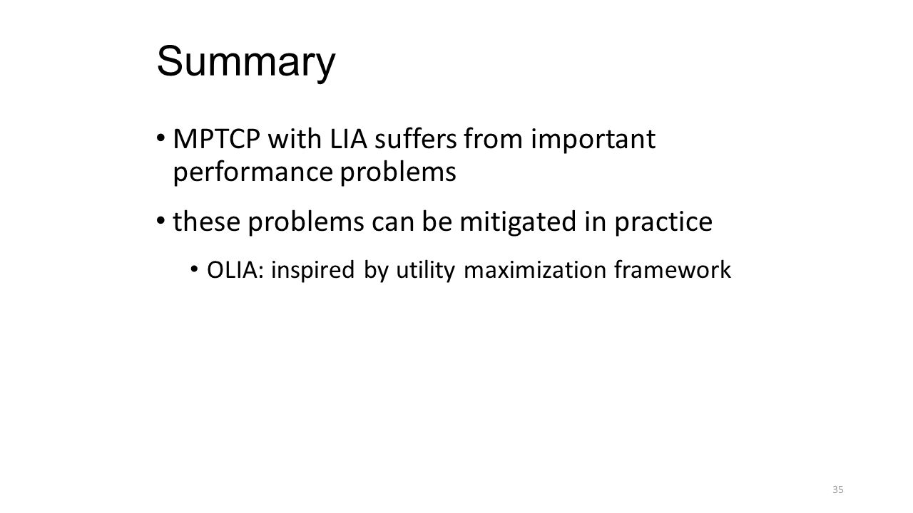 Summary MPTCP with LIA suffers from important performance problems these problems can be mitigated in practice OLIA: inspired by utility maximization framework 35