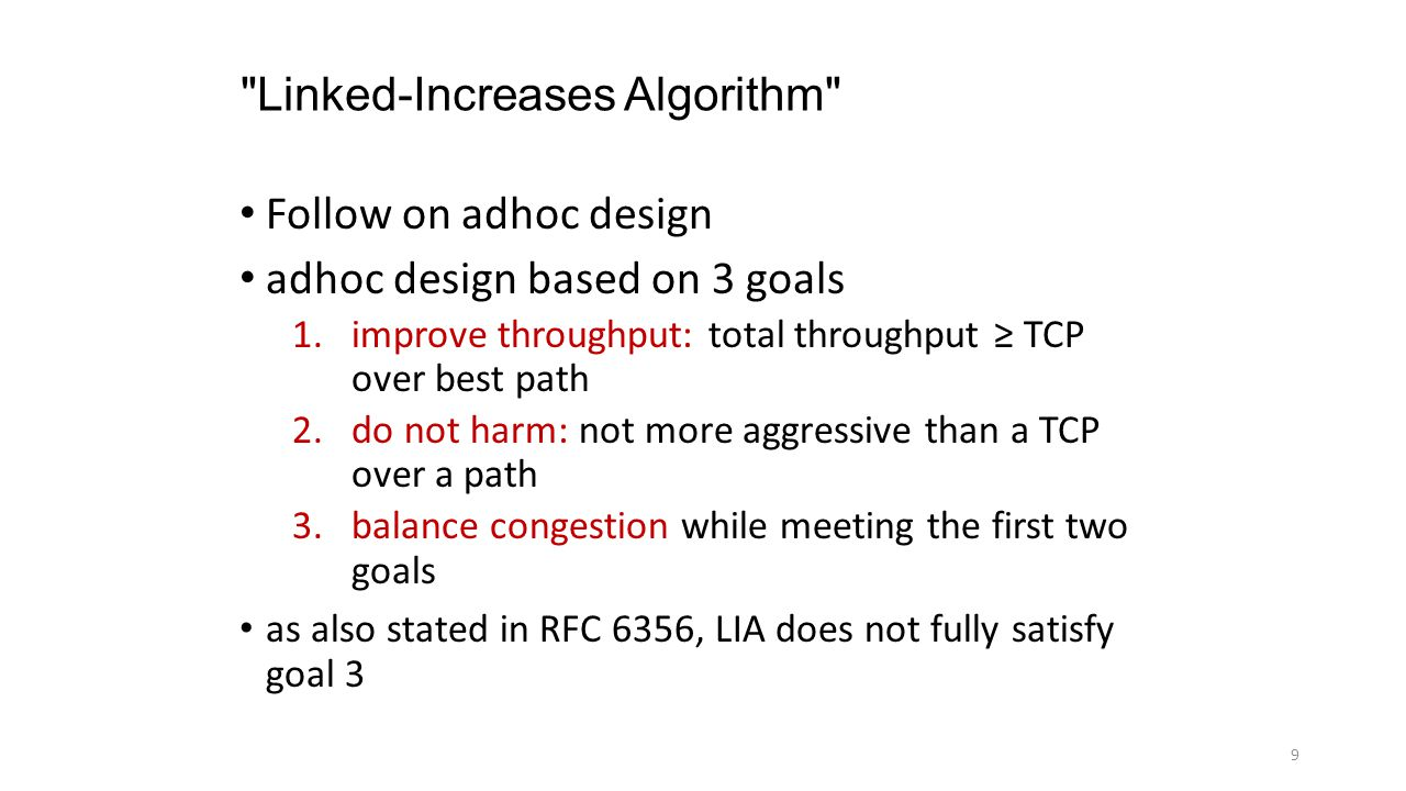 Linked-Increases Algorithm Follow on adhoc design adhoc design based on 3 goals 1.improve throughput: total throughput ≥ TCP over best path 2.do not harm: not more aggressive than a TCP over a path 3.balance congestion while meeting the first two goals as also stated in RFC 6356, LIA does not fully satisfy goal 3 9