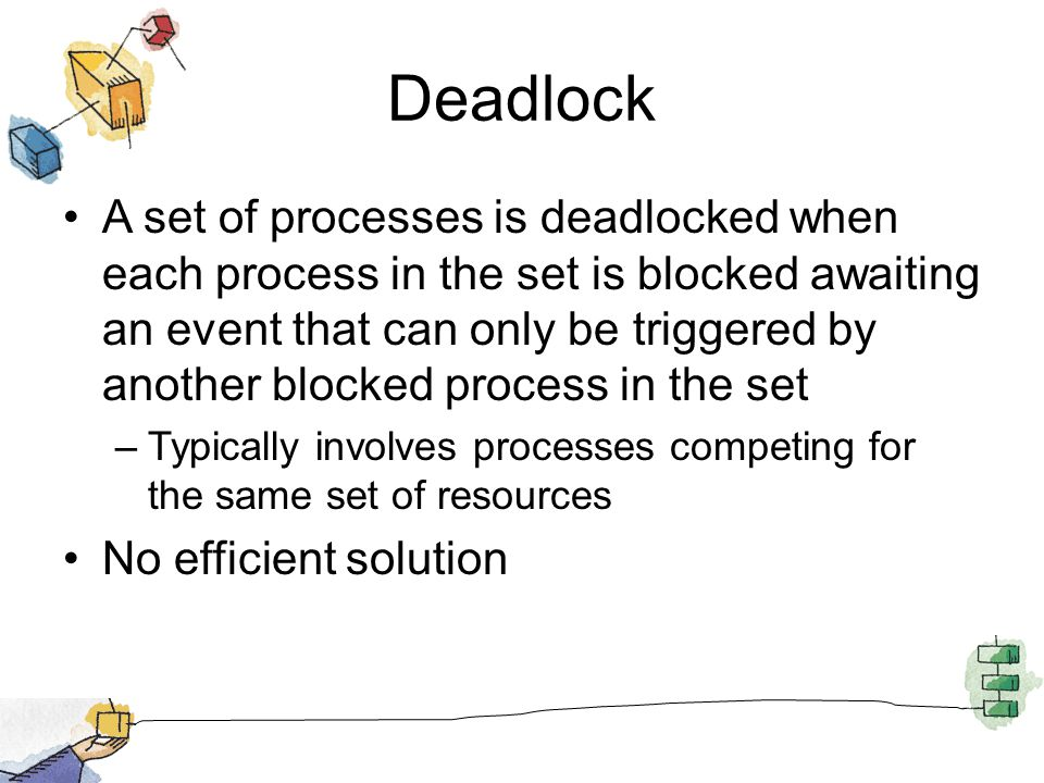 Deadlock A set of processes is deadlocked when each process in the set is blocked awaiting an event that can only be triggered by another blocked process in the set –Typically involves processes competing for the same set of resources No efficient solution