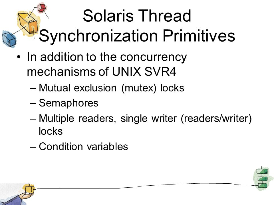 Solaris Thread Synchronization Primitives In addition to the concurrency mechanisms of UNIX SVR4 –Mutual exclusion (mutex) locks –Semaphores –Multiple readers, single writer (readers/writer) locks –Condition variables