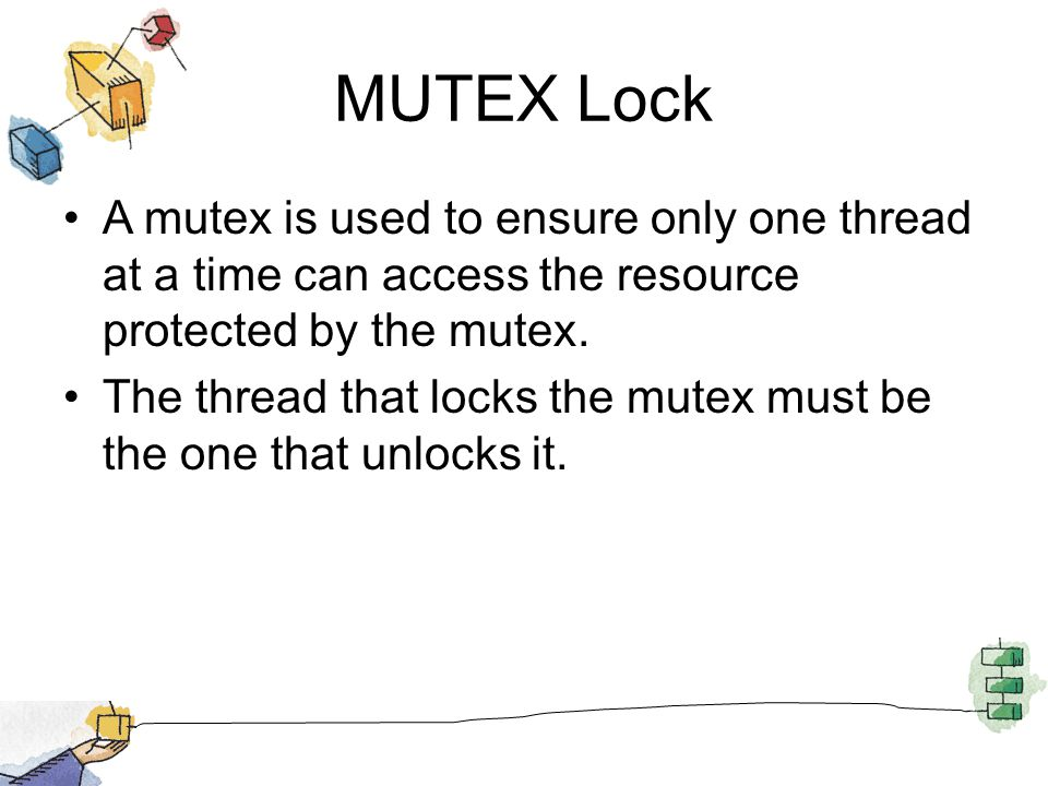 MUTEX Lock A mutex is used to ensure only one thread at a time can access the resource protected by the mutex.