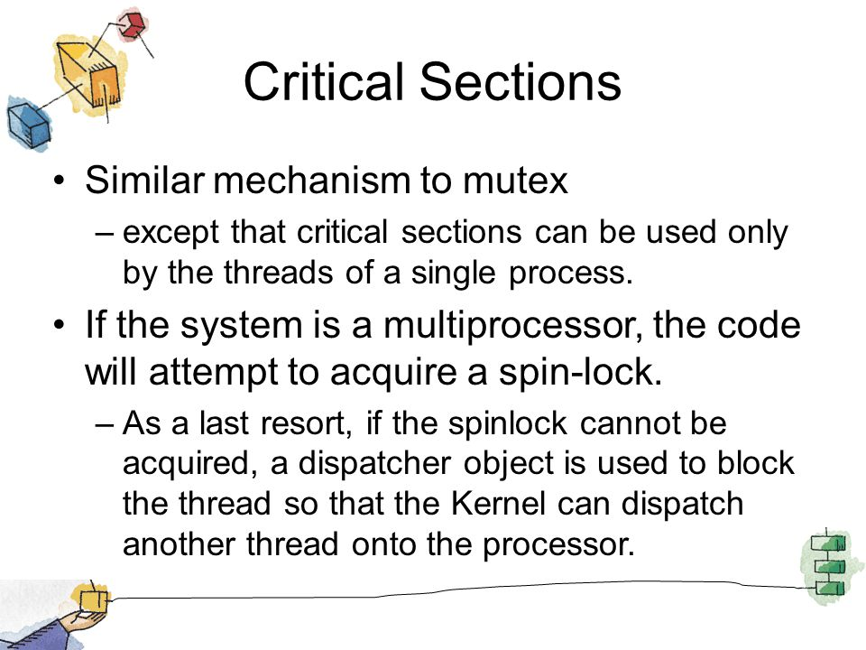 Critical Sections Similar mechanism to mutex –except that critical sections can be used only by the threads of a single process.