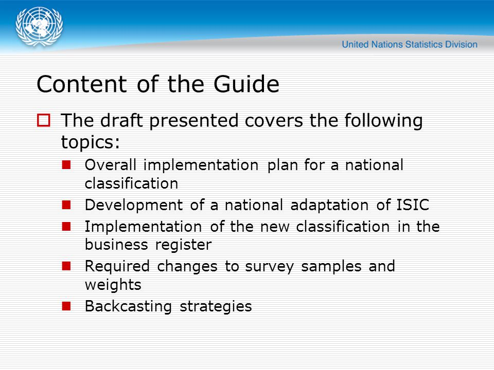 Content of the Guide  The draft presented covers the following topics: Overall implementation plan for a national classification Development of a national adaptation of ISIC Implementation of the new classification in the business register Required changes to survey samples and weights Backcasting strategies
