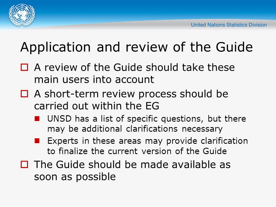 Application and review of the Guide  A review of the Guide should take these main users into account  A short-term review process should be carried out within the EG UNSD has a list of specific questions, but there may be additional clarifications necessary Experts in these areas may provide clarification to finalize the current version of the Guide  The Guide should be made available as soon as possible