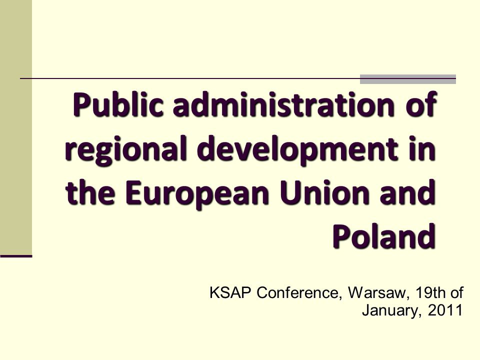 Public administration of regional development in the European Union and Poland KSAP Conference, Warsaw, 19th of January, 2011