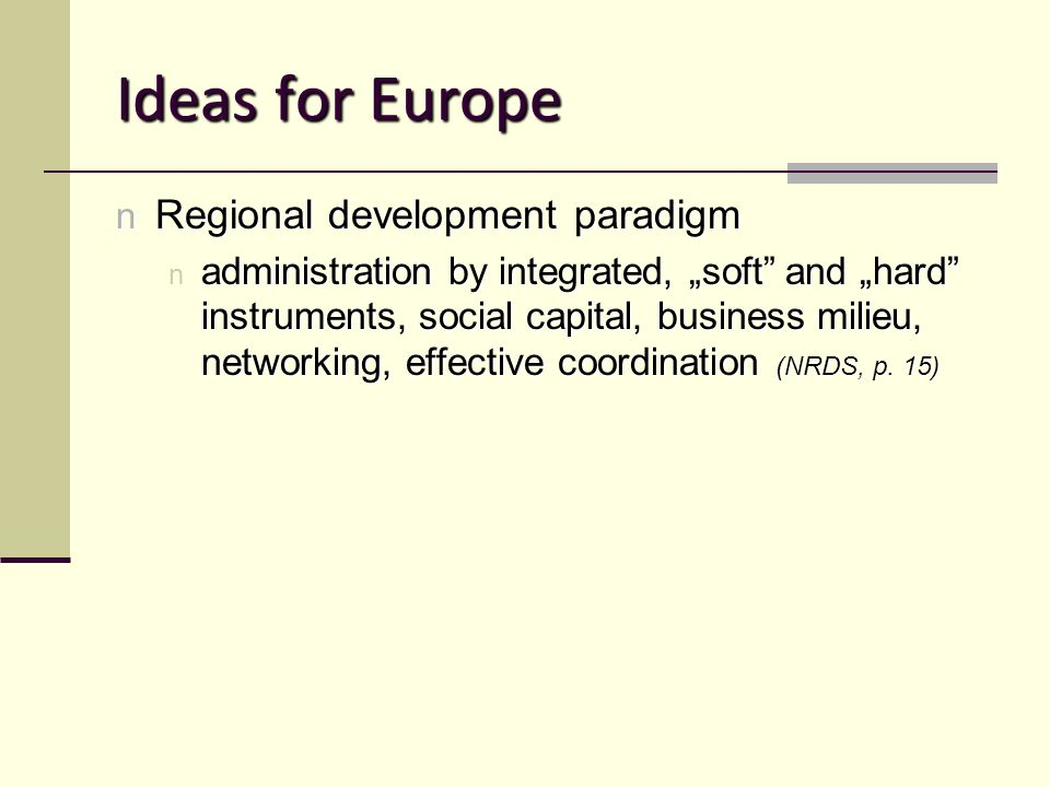 "Ideas for Europe n Regional development paradigm n administration by integrated, ""soft and ""hard instruments, social capital, business milieu, networking, effective coordination (NRDS, p."