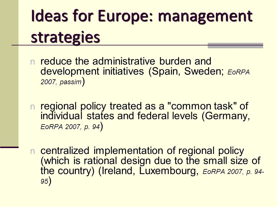 Ideas for Europe: management strategies n reduce the administrative burden and development initiatives (Spain, Sweden; EoRPA 2007, passim ) n regional policy treated as a common task of individual states and federal levels (Germany, EoRPA 2007, p.