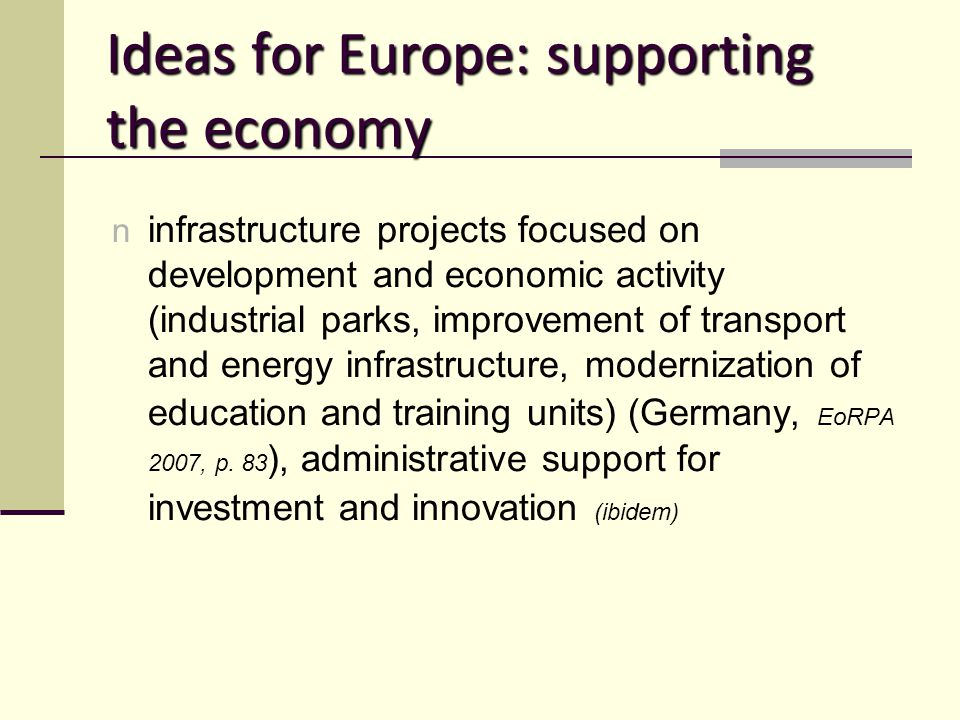 Ideas for Europe: supporting the economy n infrastructure projects focused on development and economic activity (industrial parks, improvement of transport and energy infrastructure, modernization of education and training units) (Germany, EoRPA 2007, p.