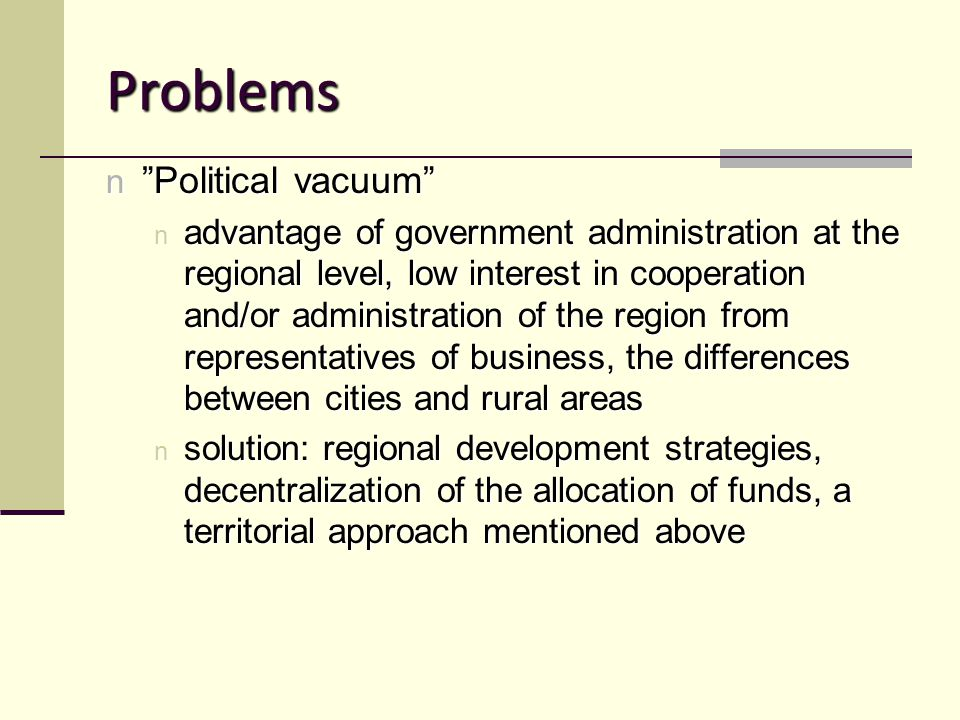 Problems n Political vacuum n advantage of government administration at the regional level, low interest in cooperation and/or administration of the region from representatives of business, the differences between cities and rural areas n solution: regional development strategies, decentralization of the allocation of funds, a territorial approach mentioned above