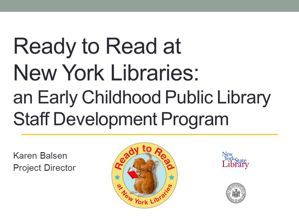 Ready to Read at New York Libraries: an Early Childhood Public Library Staff Development Program Karen Balsen Project Director