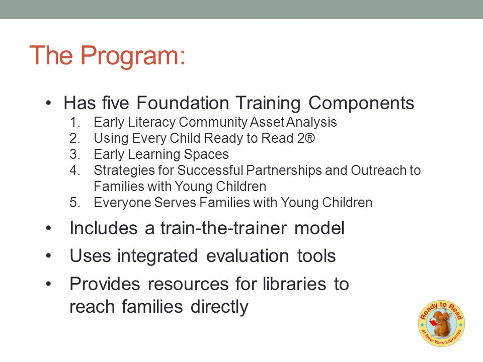 The Program: Has five Foundation Training Components 1.Early Literacy Community Asset Analysis 2.Using Every Child Ready to Read 2® 3.Early Learning Spaces 4.Strategies for Successful Partnerships and Outreach to Families with Young Children 5.Everyone Serves Families with Young Children Includes a train-the-trainer model Uses integrated evaluation tools Provides resources for libraries to reach families directly