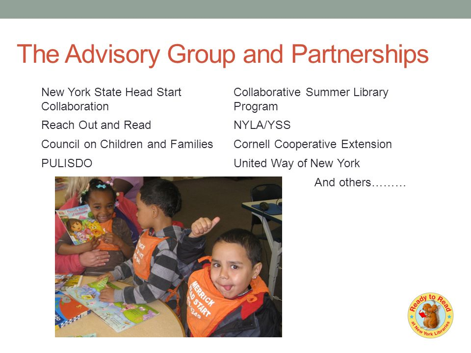 The Advisory Group and Partnerships New York State Head Start Collaboration Collaborative Summer Library Program Reach Out and ReadNYLA/YSS Council on Children and FamiliesCornell Cooperative Extension PULISDOUnited Way of New York And others………