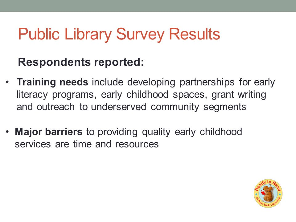 Public Library Survey Results Respondents reported: Major barriers to providing quality early childhood services are time and resources Training needs include developing partnerships for early literacy programs, early childhood spaces, grant writing and outreach to underserved community segments