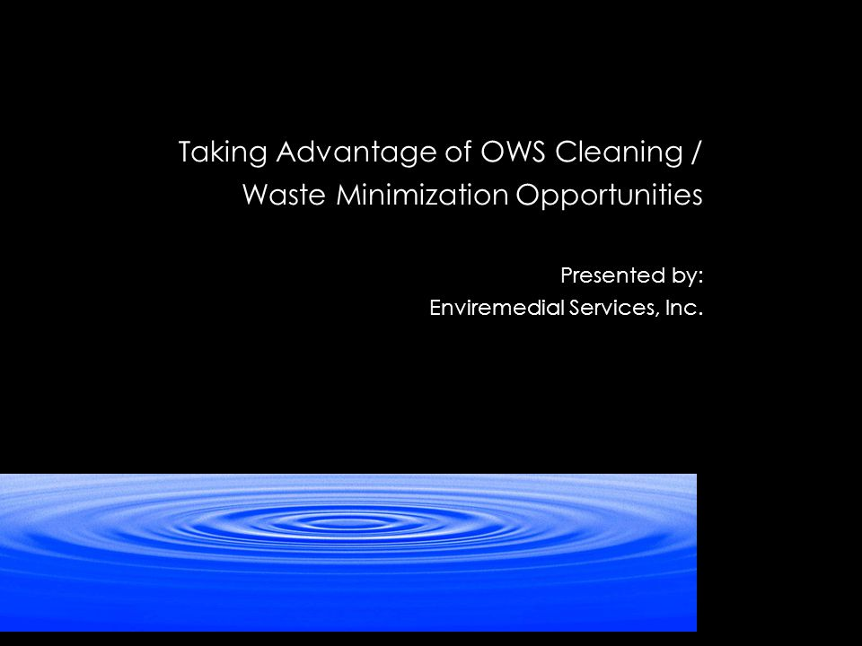 Taking Advantage of OWS Cleaning / Waste Minimization Opportunities Presented by: Enviremedial Services, Inc.