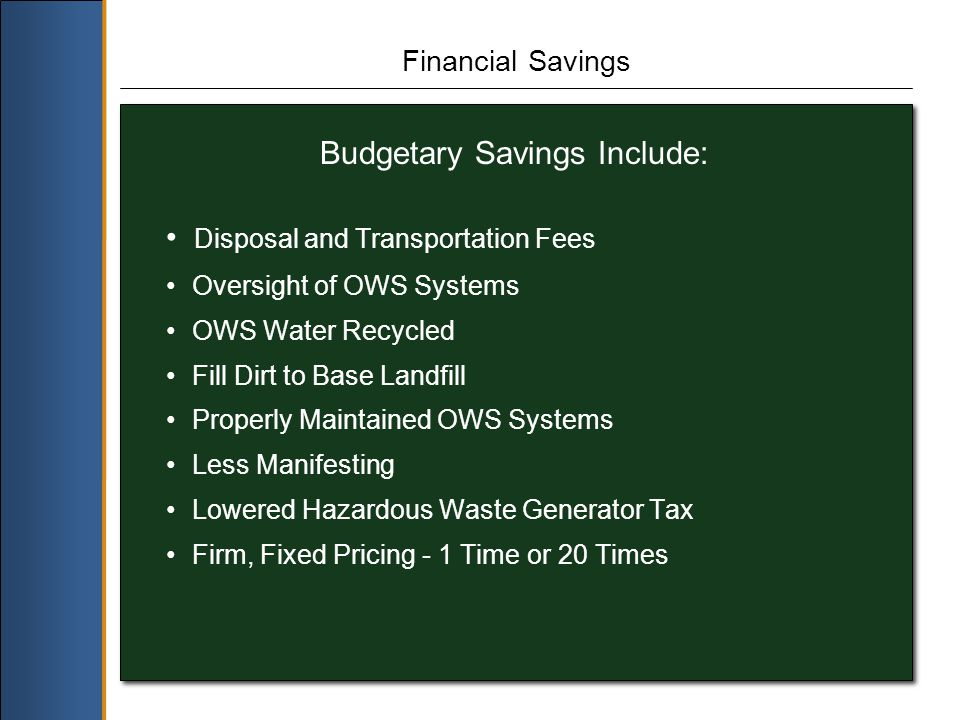 Financial Savings Budgetary Savings Include: Disposal and Transportation Fees Oversight of OWS Systems OWS Water Recycled Fill Dirt to Base Landfill Properly Maintained OWS Systems Less Manifesting Lowered Hazardous Waste Generator Tax Firm, Fixed Pricing - 1 Time or 20 Times