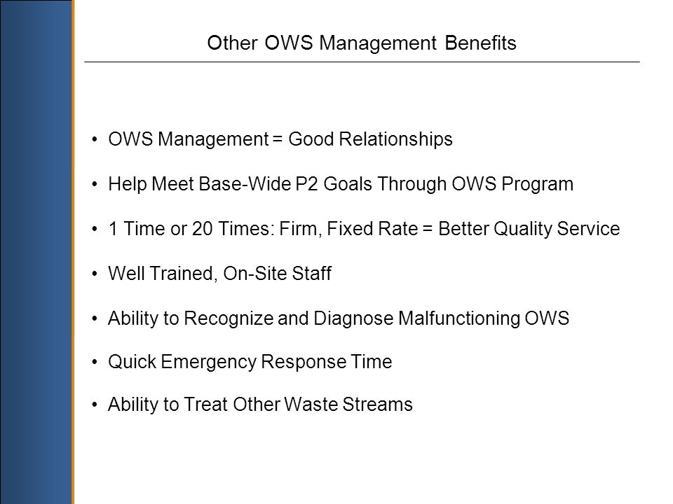OWS Management = Good Relationships Help Meet Base-Wide P2 Goals Through OWS Program 1 Time or 20 Times: Firm, Fixed Rate = Better Quality Service Well Trained, On-Site Staff Ability to Recognize and Diagnose Malfunctioning OWS Quick Emergency Response Time Ability to Treat Other Waste Streams Other OWS Management Benefits