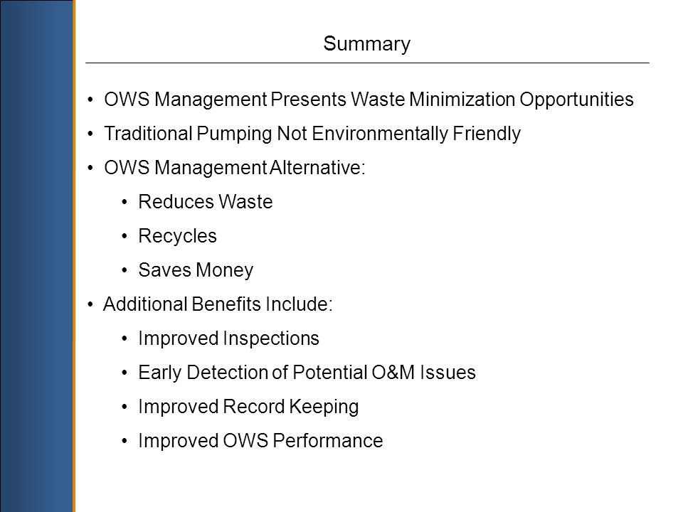 Summary OWS Management Presents Waste Minimization Opportunities Traditional Pumping Not Environmentally Friendly OWS Management Alternative: Reduces Waste Recycles Saves Money Additional Benefits Include: Improved Inspections Early Detection of Potential O&M Issues Improved Record Keeping Improved OWS Performance