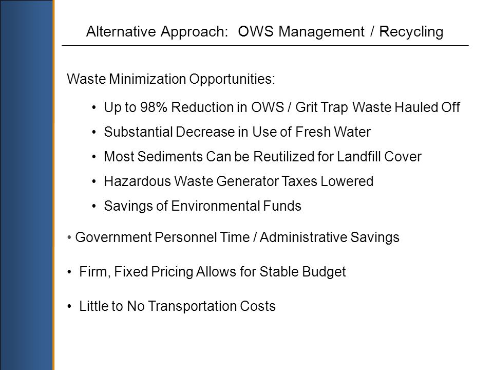 Alternative Approach: OWS Management / Recycling Waste Minimization Opportunities: Up to 98% Reduction in OWS / Grit Trap Waste Hauled Off Substantial Decrease in Use of Fresh Water Most Sediments Can be Reutilized for Landfill Cover Hazardous Waste Generator Taxes Lowered Savings of Environmental Funds Government Personnel Time / Administrative Savings Firm, Fixed Pricing Allows for Stable Budget Little to No Transportation Costs