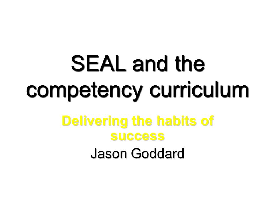 SEAL and the competency curriculum Delivering the habits of success Jason Goddard