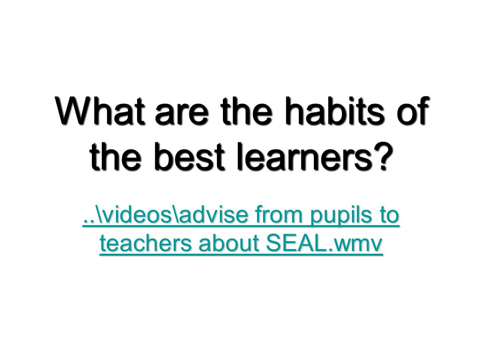 What are the habits of the best learners ..\videos\advise from pupils to teachers about SEAL.wmv..\videos\advise from pupils to teachers about SEAL.wmv