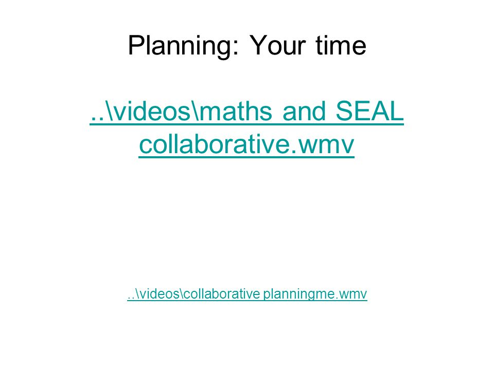 Planning: Your time..\videos\maths and SEAL collaborative.wmv..\videos\maths and SEAL collaborative.wmv..\videos\collaborative planningme.wmv