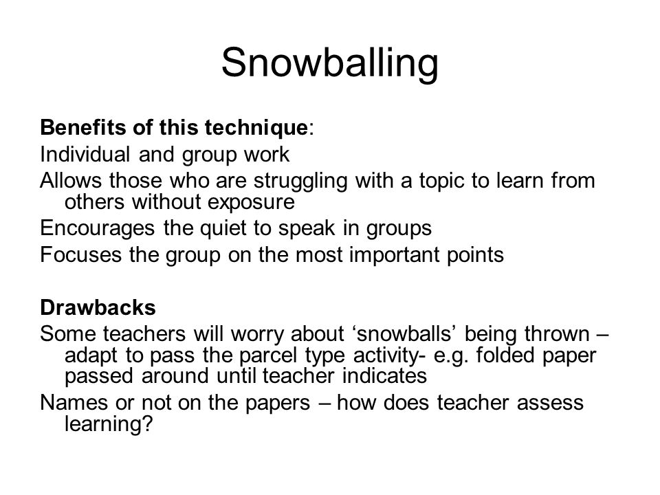 Snowballing Benefits of this technique: Individual and group work Allows those who are struggling with a topic to learn from others without exposure Encourages the quiet to speak in groups Focuses the group on the most important points Drawbacks Some teachers will worry about 'snowballs' being thrown – adapt to pass the parcel type activity- e.g.