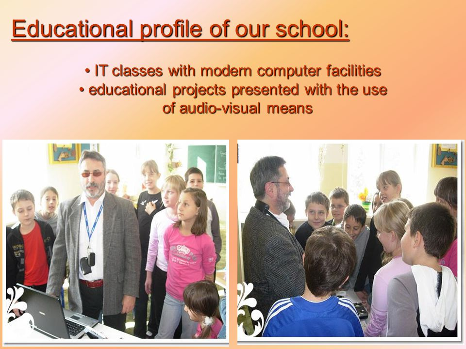 IT classes with modern computer facilities IT classes with modern computer facilities educational projects presented with the use educational projects presented with the use of audio-visual means of audio-visual means Educational profile of our school: